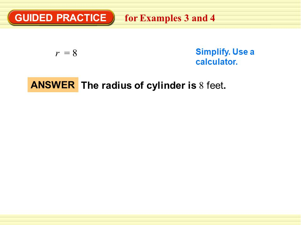 GUIDED PRACTICE for Examples 3 and 4 Simplify. Use a calculator. r = 8 The radius of cylinder is 8 feet. ANSWER