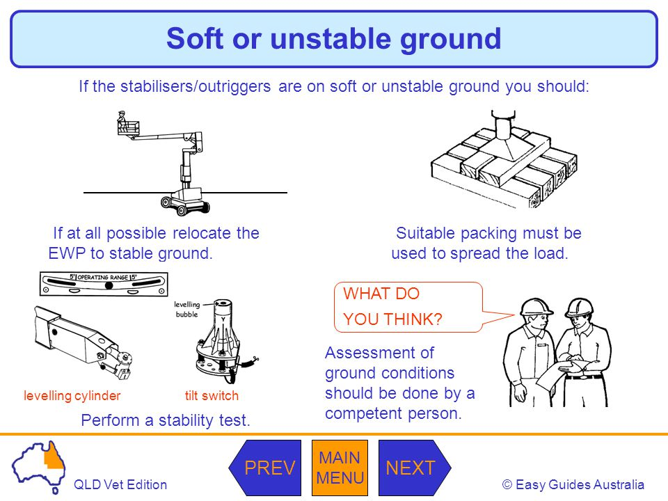 © Easy Guides AustraliaQLD Vet Edition MAIN MENU NEXTPREV Soft or unstable ground If the stabilisers/outriggers are on soft or unstable ground you should: If at all possible relocate the EWP to stable ground.