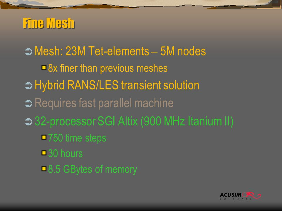 Fine Mesh  Mesh: 23M Tet-elements – 5M nodes 8x finer than previous meshes  Hybrid RANS/LES transient solution  Requires fast parallel machine  32-processor SGI Altix (900 MHz Itanium II) 750 time steps 30 hours 8.5 GBytes of memory