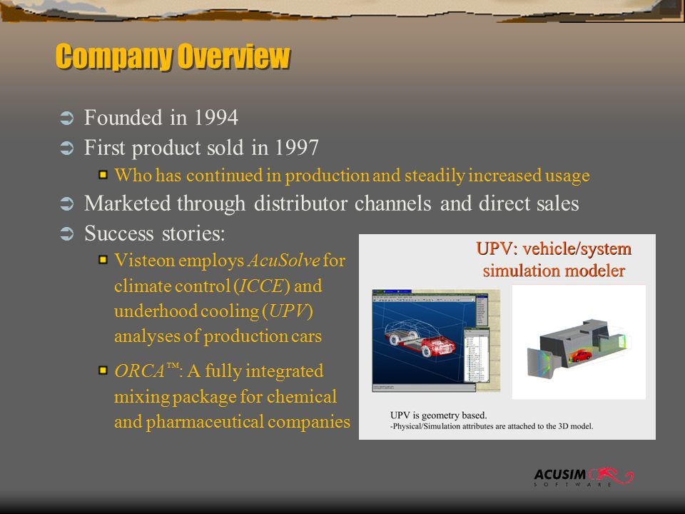Company Overview  Founded in 1994  First product sold in 1997 Who has continued in production and steadily increased usage  Marketed through distributor channels and direct sales  Success stories: Visteon employs AcuSolve for climate control (ICCE) and underhood cooling (UPV) analyses of production cars ORCA ™ : A fully integrated mixing package for chemical and pharmaceutical companies