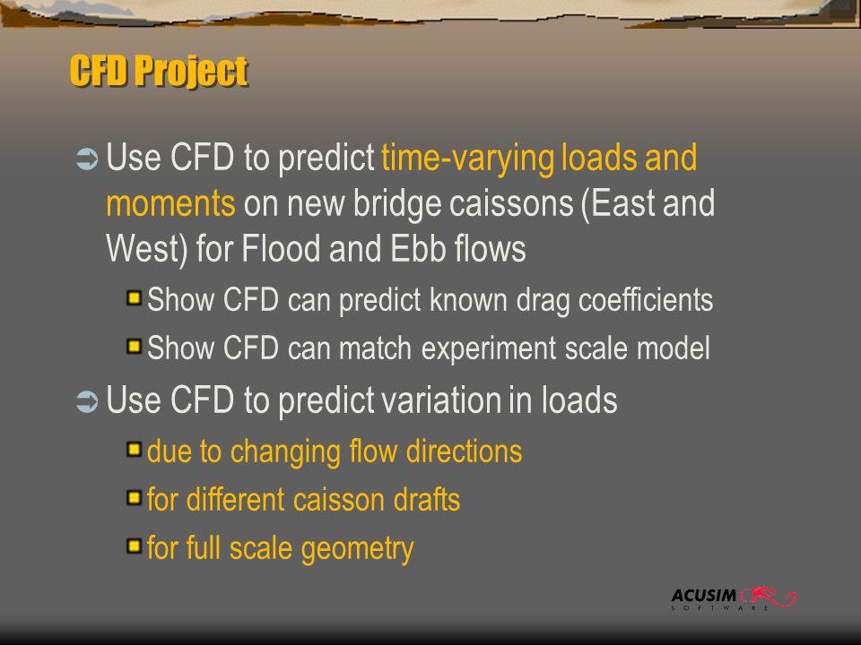 CFD Project  Use CFD to predict time-varying loads and moments on new bridge caissons (East and West) for Flood and Ebb flows Show CFD can predict known drag coefficients Show CFD can match experiment scale model  Use CFD to predict variation in loads due to changing flow directions for different caisson drafts for full scale geometry