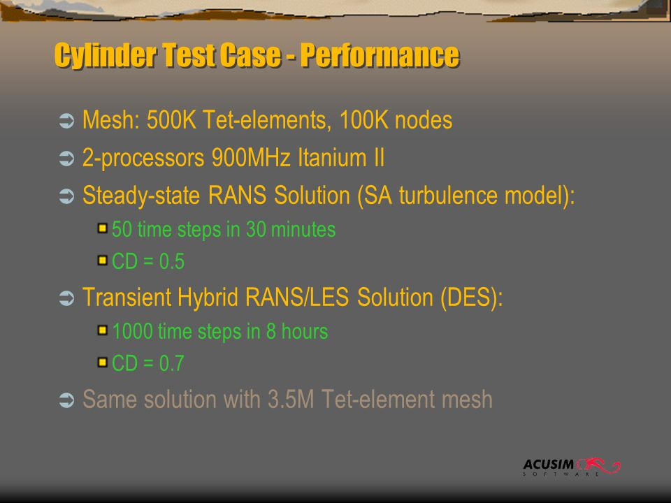 Cylinder Test Case - Performance  Mesh: 500K Tet-elements, 100K nodes  2-processors 900MHz Itanium II  Steady-state RANS Solution (SA turbulence model): 50 time steps in 30 minutes CD = 0.5  Transient Hybrid RANS/LES Solution (DES): 1000 time steps in 8 hours CD = 0.7  Same solution with 3.5M Tet-element mesh