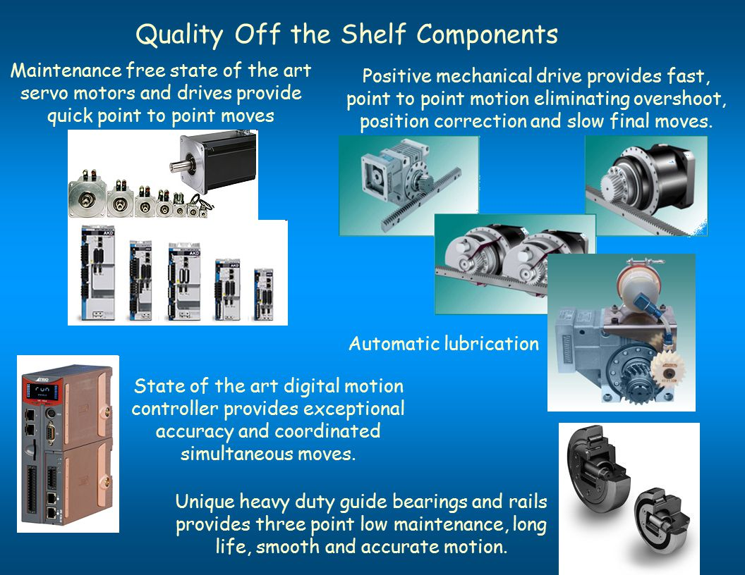 Quality Off the Shelf Components Positive mechanical drive provides fast, point to point motion eliminating overshoot, position correction and slow final moves.