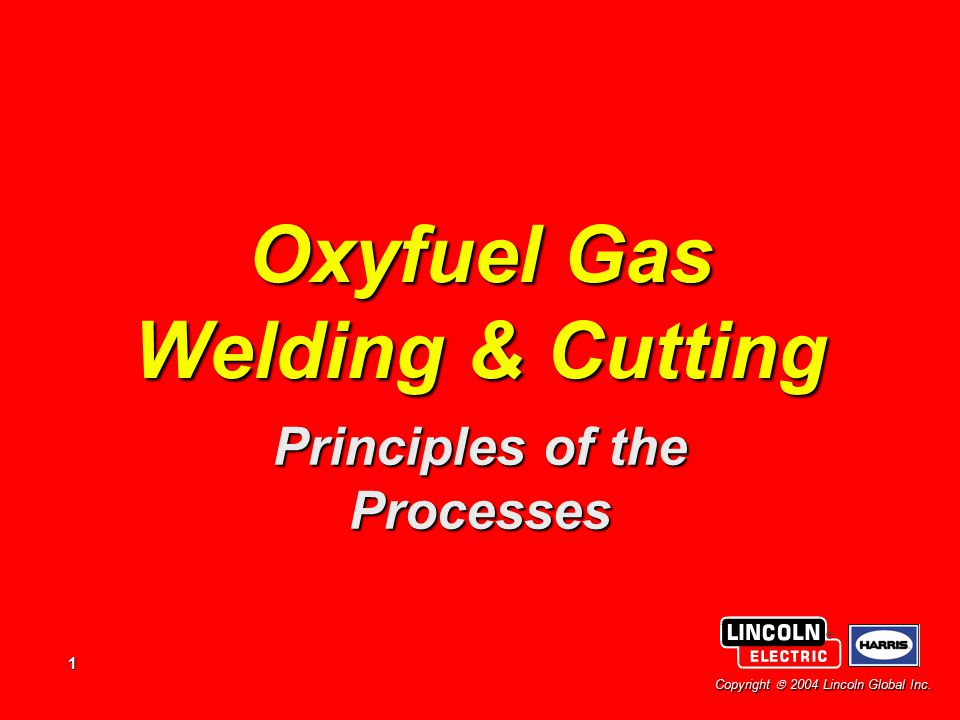 1 Copyright  2004 Lincoln Global Inc. Oxyfuel Gas Welding & Cutting Principles of the Processes