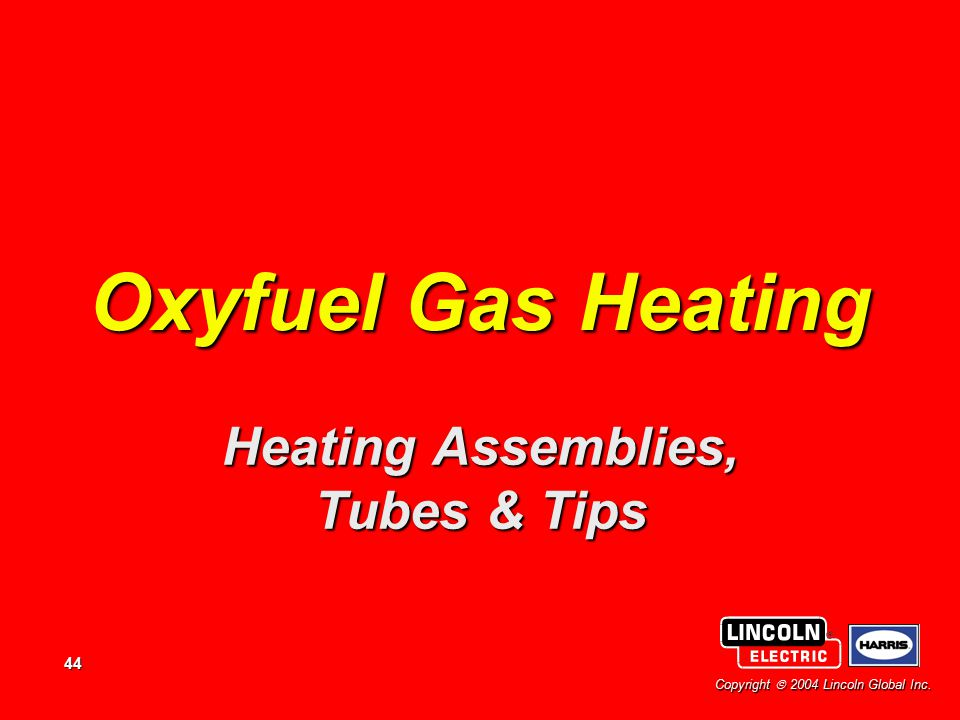 44 Copyright  2004 Lincoln Global Inc. Oxyfuel Gas Heating Heating Assemblies, Tubes & Tips