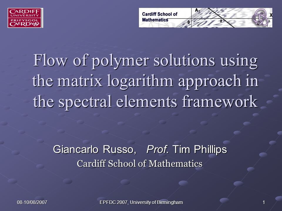 08-10/08/2007 EPFDC 2007, University of Birmingham 1 Flow of polymer solutions using the matrix logarithm approach in the spectral elements framework Giancarlo Russo, Prof.