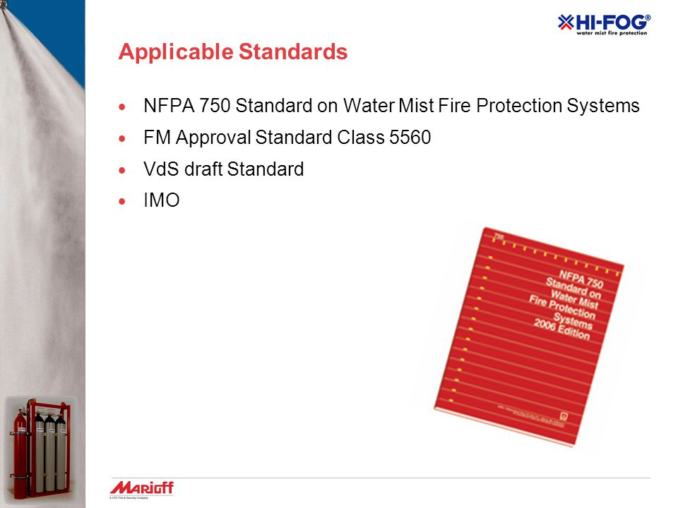 Applicable Standards  NFPA 750 Standard on Water Mist Fire Protection Systems  FM Approval Standard Class 5560  VdS draft Standard  IMO