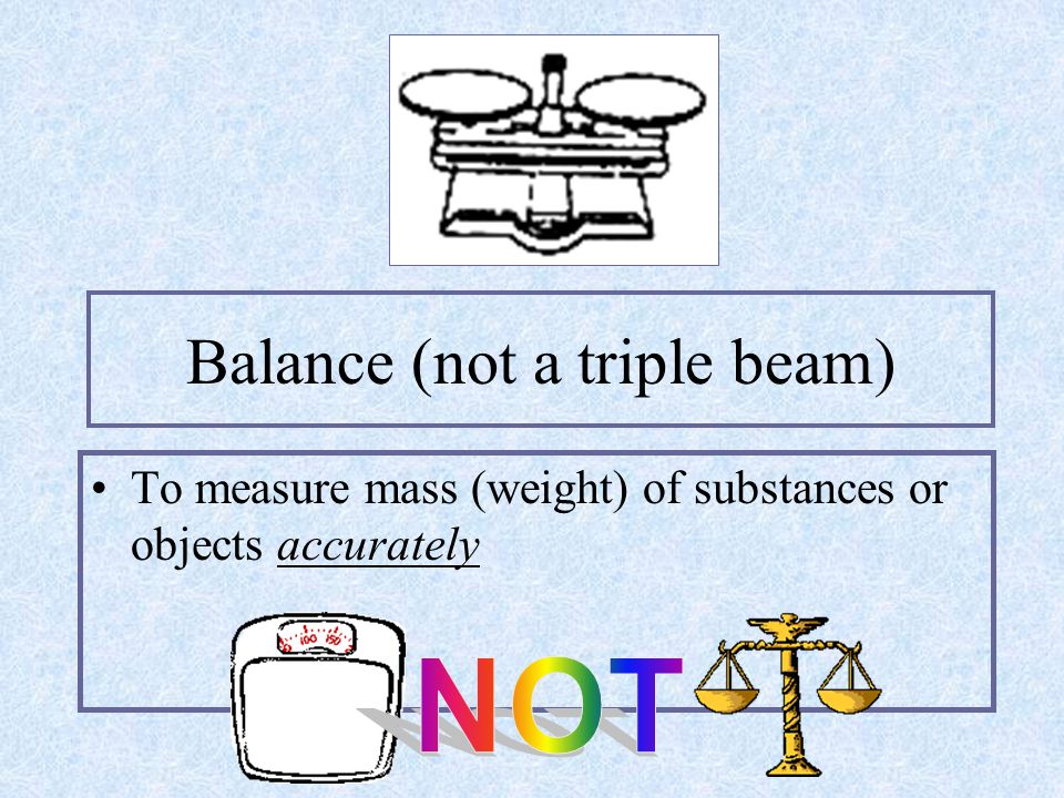 Balance (not a triple beam) To measure mass (weight) of substances or objects accurately