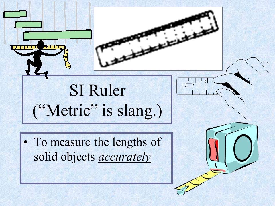 SI Ruler ( Metric is slang.) To measure the lengths of solid objects accurately