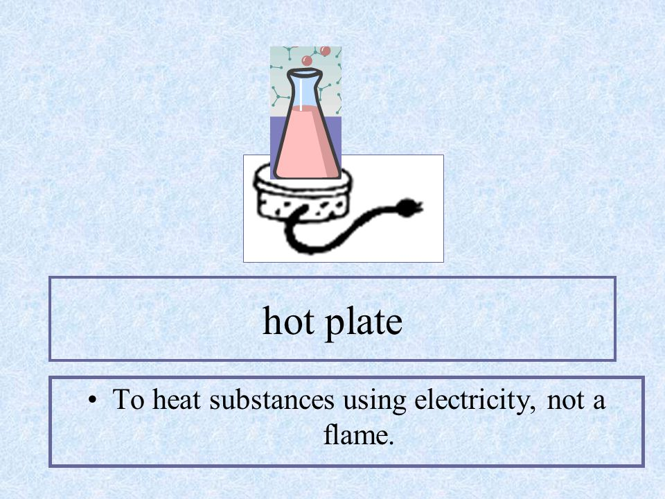 hot plate To heat substances using electricity, not a flame.