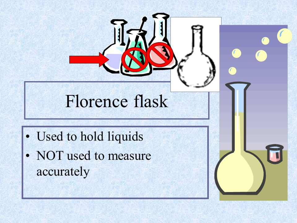 Florence flask Used to hold liquids NOT used to measure accurately