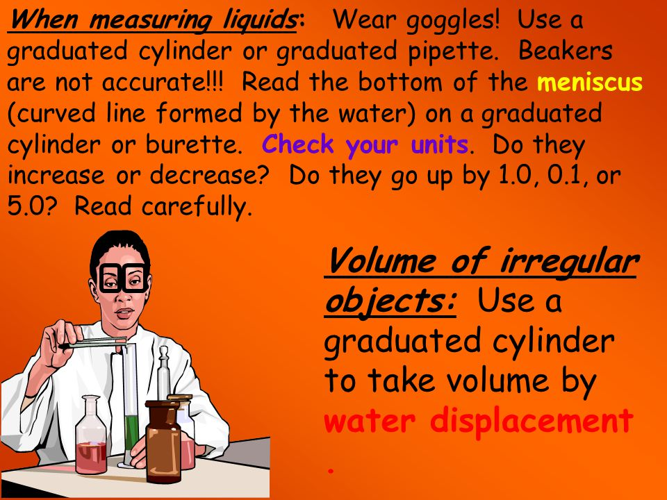When measuring liquids: Wear goggles. Use a graduated cylinder or graduated pipette.