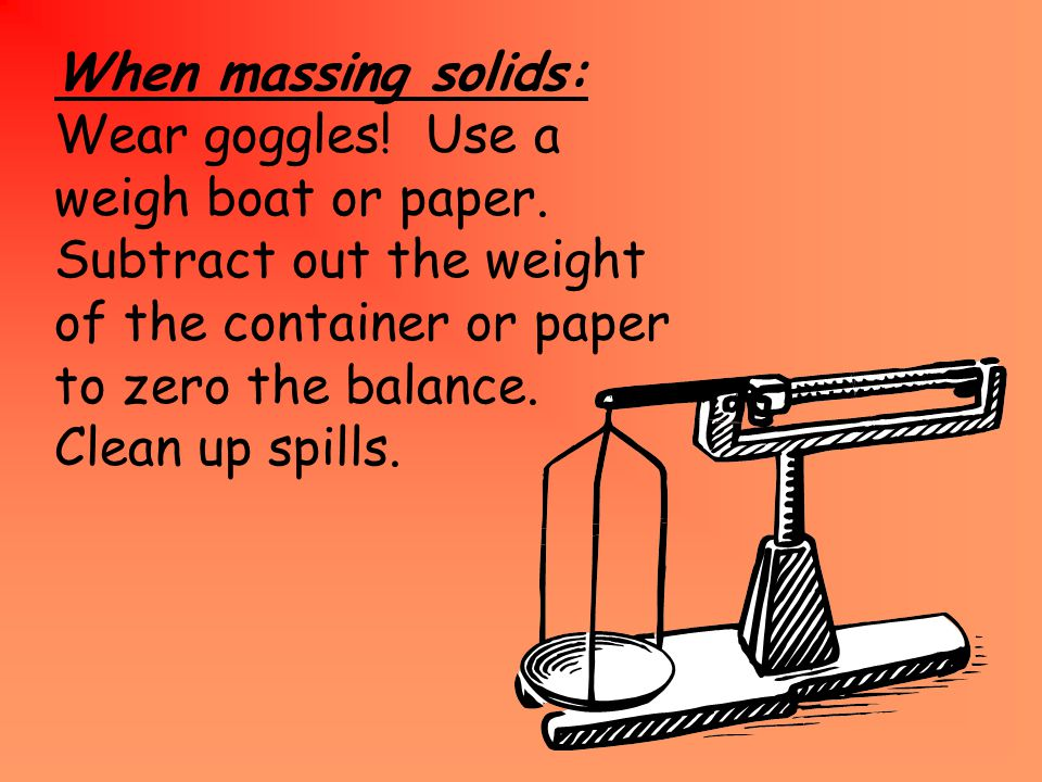 When massing solids: Wear goggles. Use a weigh boat or paper.