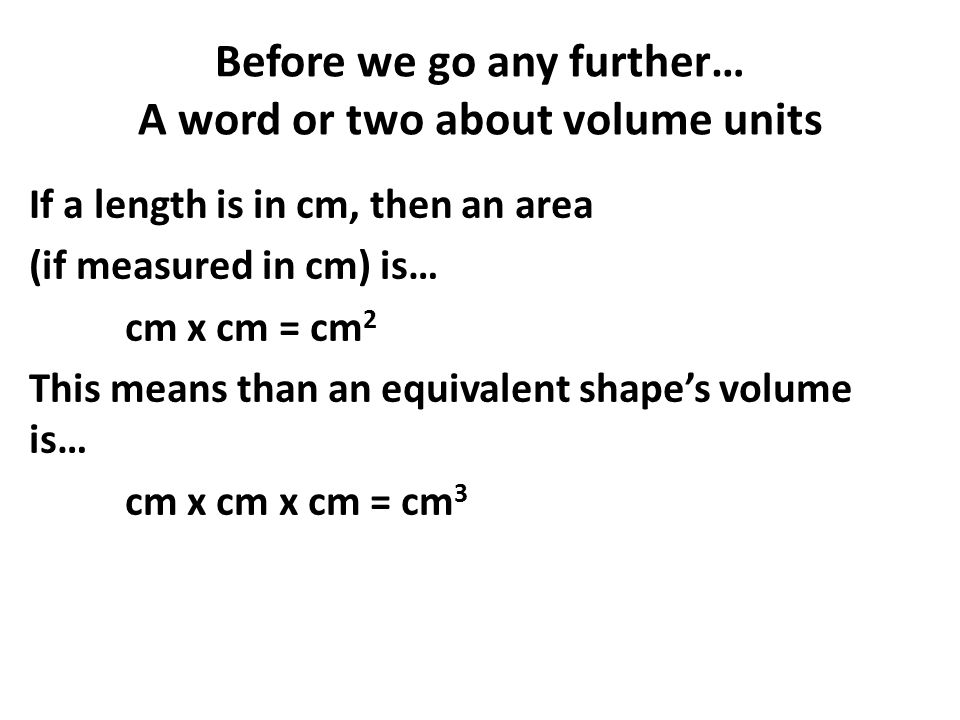 Before we go any further… A word or two about volume units If a length is in cm, then an area (if measured in cm) is… cm x cm = cm 2 This means than an equivalent shape's volume is… cm x cm x cm = cm 3