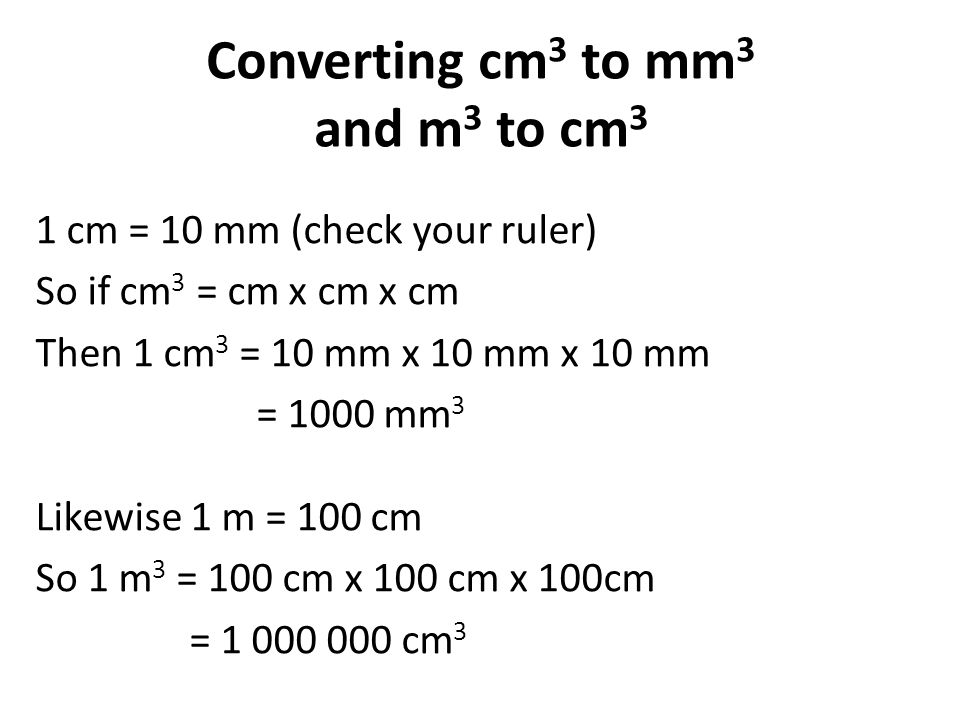 Converting cm 3 to mm 3 and m 3 to cm 3 1 cm = 10 mm (check your ruler) So if cm 3 = cm x cm x cm Then 1 cm 3 = 10 mm x 10 mm x 10 mm = 1000 mm 3 Likewise 1 m = 100 cm So 1 m 3 = 100 cm x 100 cm x 100cm = 1 000 000 cm 3
