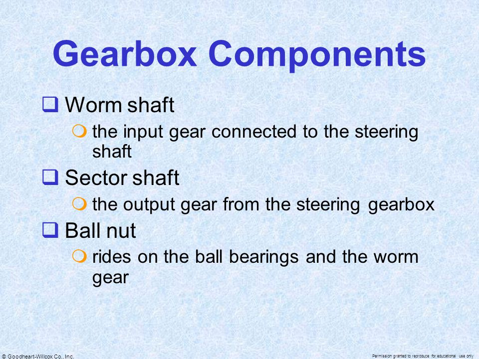 © Goodheart-Willcox Co., Inc. Permission granted to reproduce for educational use only Gearbox Components  Worm shaft  the input gear connected to t