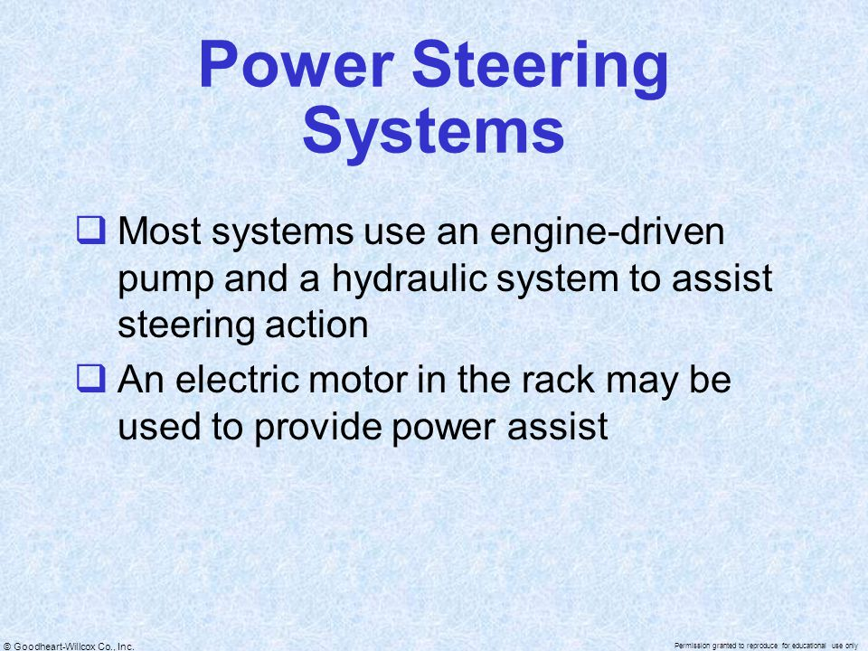 © Goodheart-Willcox Co., Inc. Permission granted to reproduce for educational use only Power Steering Systems  Most systems use an engine-driven pump