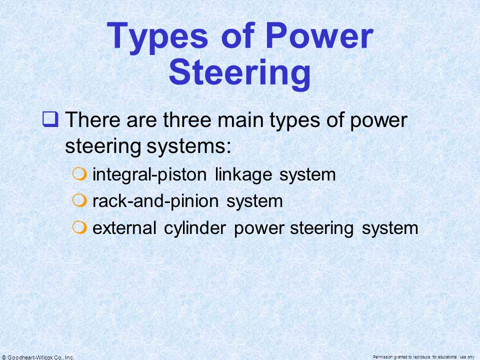 © Goodheart-Willcox Co., Inc. Permission granted to reproduce for educational use only Types of Power Steering  There are three main types of power s
