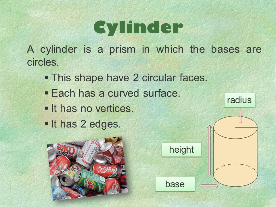 Cylinder A cylinder is a prism in which the bases are circles.  This shape have 2 circular faces.  Each has a curved surface.  It has no vertices.