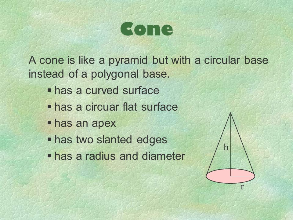 Cone A cone is like a pyramid but with a circular base instead of a polygonal base.  has a curved surface  has a circuar flat surface  has an apex