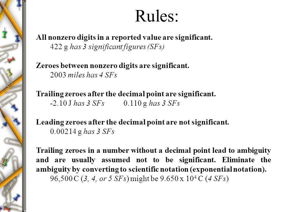 Rules: All nonzero digits in a reported value are significant. 422 g has 3 significant figures (SFs) Zeroes between nonzero digits are significant. 20
