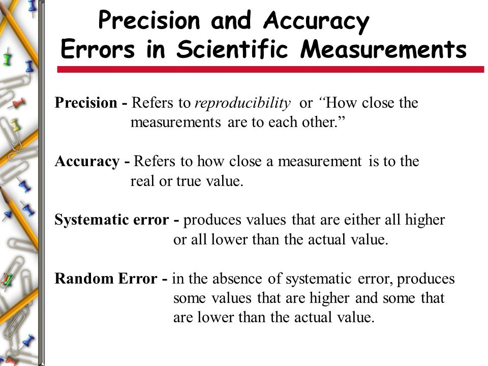 """Precision and Accuracy Errors in Scientific Measurements Precision - Refers to reproducibility or """"How close the measurements are to each other."""" Accu"""