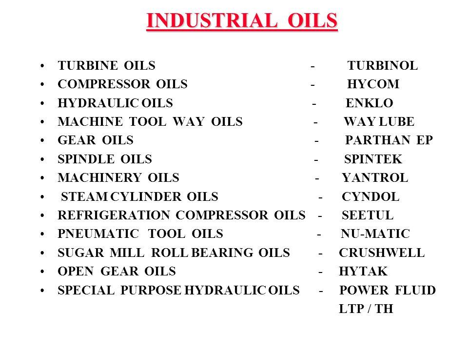 INDUSTRIAL OILS TURBINE OILS - TURBINOL COMPRESSOR OILS - HYCOM HYDRAULIC OILS - ENKLO MACHINE TOOL WAY OILS - WAY LUBE GEAR OILS - PARTHAN EP SPINDLE OILS - SPINTEK MACHINERY OILS - YANTROL STEAM CYLINDER OILS - CYNDOL REFRIGERATION COMPRESSOR OILS - SEETUL PNEUMATIC TOOL OILS - NU-MATIC SUGAR MILL ROLL BEARING OILS - CRUSHWELL OPEN GEAR OILS - HYTAK SPECIAL PURPOSE HYDRAULIC OILS - POWER FLUID LTP / TH