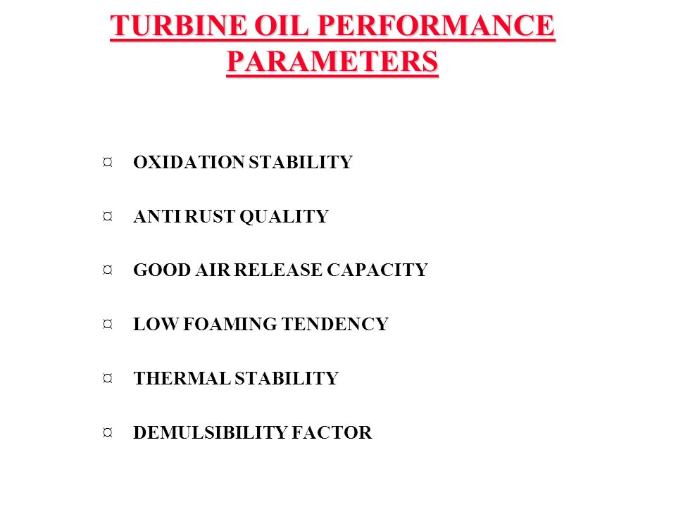 TURBINE OIL PERFORMANCE PARAMETERS ¤ OXIDATION STABILITY ¤ ANTI RUST QUALITY ¤ GOOD AIR RELEASE CAPACITY ¤ LOW FOAMING TENDENCY ¤ THERMAL STABILITY ¤