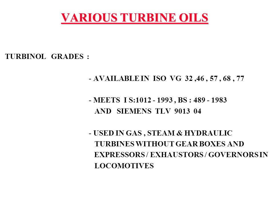 VARIOUS TURBINE OILS TURBINOL GRADES : - AVAILABLE IN ISO VG 32,46, 57, 68, 77 - MEETS I S:1012 - 1993, BS : 489 - 1983 AND SIEMENS TLV 9013 04 - USED