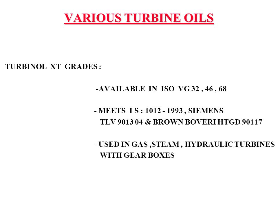 TURBINOL XT GRADES : -AVAILABLE IN ISO VG 32, 46, 68 - MEETS I S : 1012 - 1993, SIEMENS TLV 9013 04 & BROWN BOVERI HTGD 90117 - USED IN GAS,STEAM, HYD