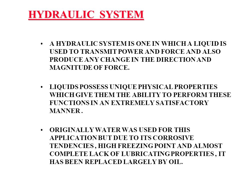 HYDRAULIC SYSTEM A HYDRAULIC SYSTEM IS ONE IN WHICH A LIQUID IS USED TO TRANSMIT POWER AND FORCE AND ALSO PRODUCE ANY CHANGE IN THE DIRECTION AND MAGN
