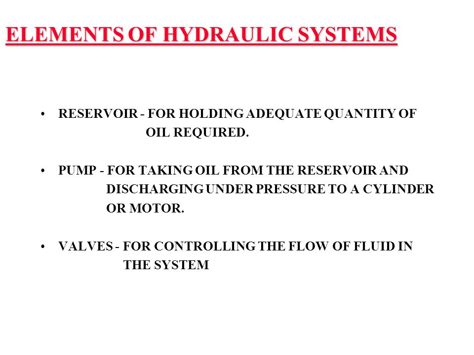 ELEMENTS OF HYDRAULIC SYSTEMS RESERVOIR - FOR HOLDING ADEQUATE QUANTITY OF OIL REQUIRED. PUMP - FOR TAKING OIL FROM THE RESERVOIR AND DISCHARGING UNDE