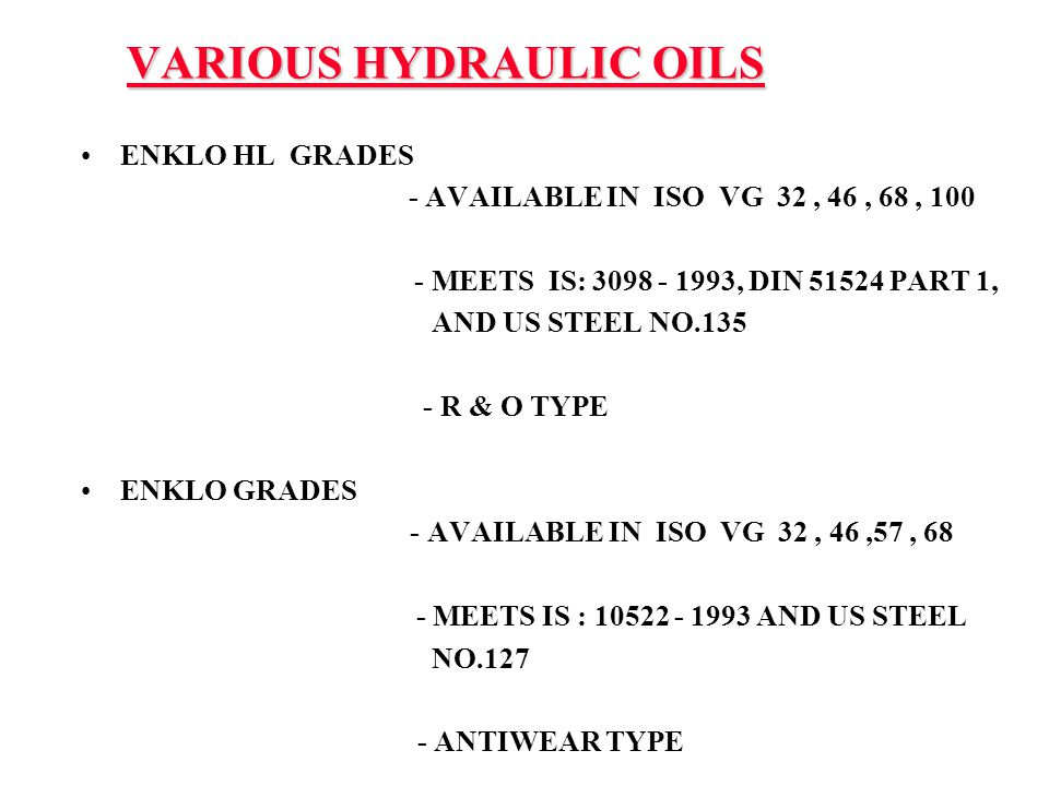 VARIOUS HYDRAULIC OILS ENKLO HL GRADES - AVAILABLE IN ISO VG 32, 46, 68, 100 - MEETS IS: 3098 - 1993, DIN 51524 PART 1, AND US STEEL NO.135 - R & O TY