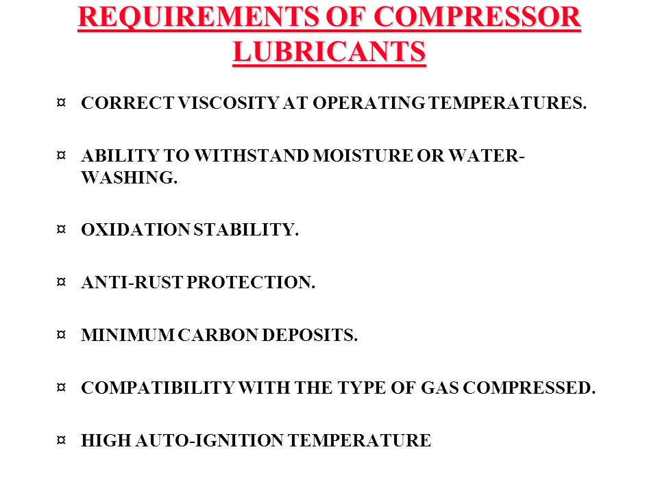 REQUIREMENTS OF COMPRESSOR LUBRICANTS ¤CORRECT VISCOSITY AT OPERATING TEMPERATURES. ¤ABILITY TO WITHSTAND MOISTURE OR WATER- WASHING. ¤OXIDATION STABI