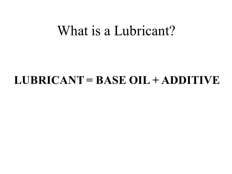 What is a Lubricant? LUBRICANT = BASE OIL + ADDITIVE