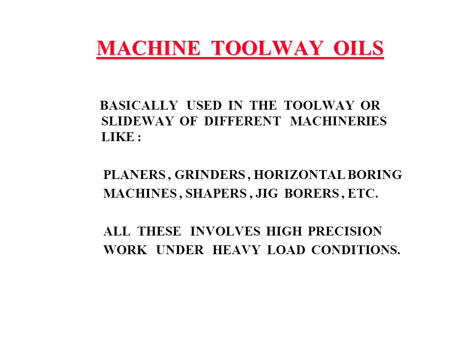 MACHINE TOOLWAY OILS BASICALLY USED IN THE TOOLWAY OR SLIDEWAY OF DIFFERENT MACHINERIES LIKE : PLANERS, GRINDERS, HORIZONTAL BORING MACHINES, SHAPERS,