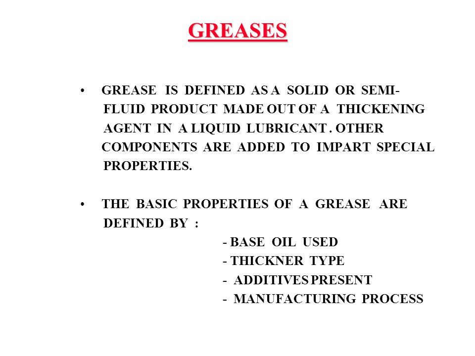 GREASES GREASE IS DEFINED AS A SOLID OR SEMI- FLUID PRODUCT MADE OUT OF A THICKENING AGENT IN A LIQUID LUBRICANT. OTHER COMPONENTS ARE ADDED TO IMPART