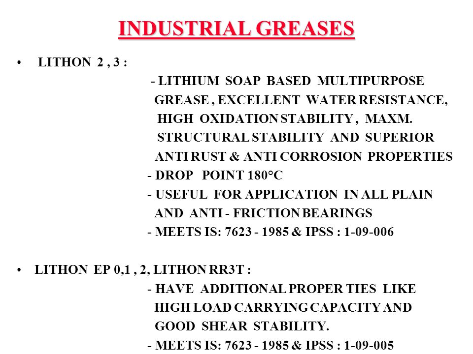 INDUSTRIAL GREASES LITHON 2, 3 : - LITHIUM SOAP BASED MULTIPURPOSE GREASE, EXCELLENT WATER RESISTANCE, HIGH OXIDATION STABILITY, MAXM. STRUCTURAL STAB