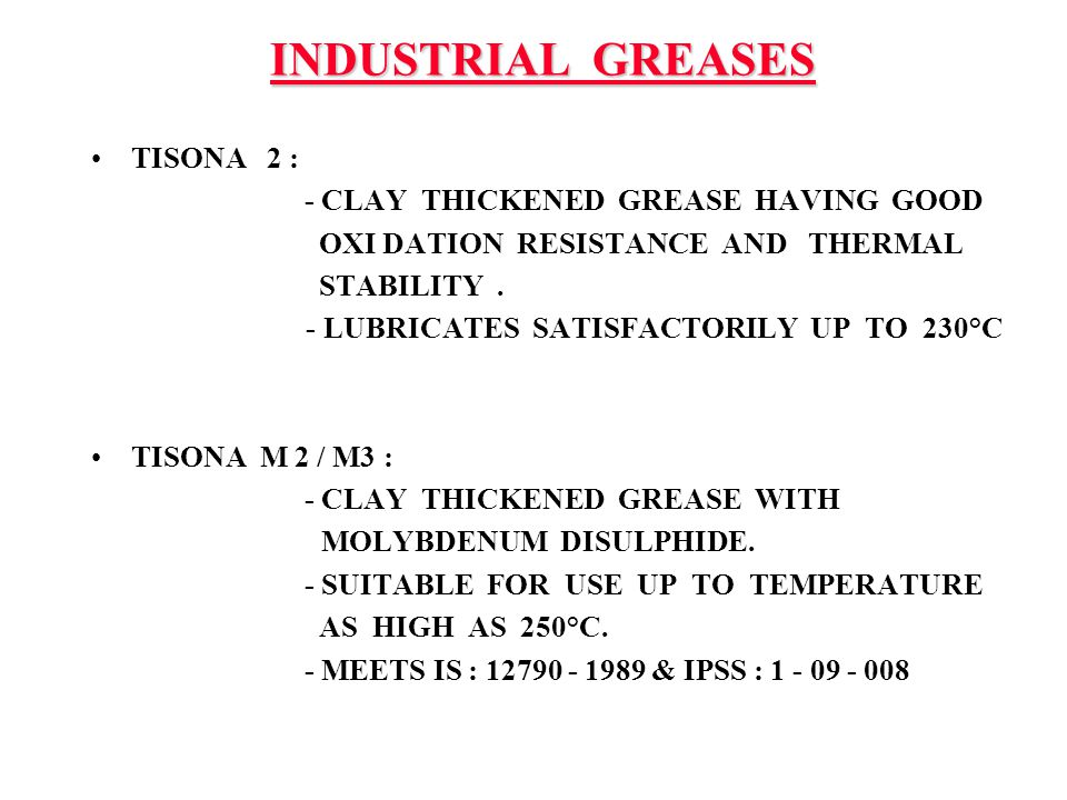 INDUSTRIAL GREASES TISONA 2 : - CLAY THICKENED GREASE HAVING GOOD OXI DATION RESISTANCE AND THERMAL STABILITY. - LUBRICATES SATISFACTORILY UP TO 230°C