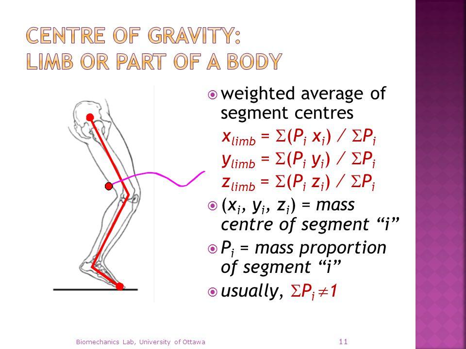  weighted average of segment centres x limb =  (P i x i ) ∕  P i y limb =  (P i y i ) ∕  P i z limb =  (P i z i ) ∕  P i  (x i, y i, z i ) = mass centre of segment i  P i = mass proportion of segment i  usually,  P i  1 Biomechanics Lab, University of Ottawa 11