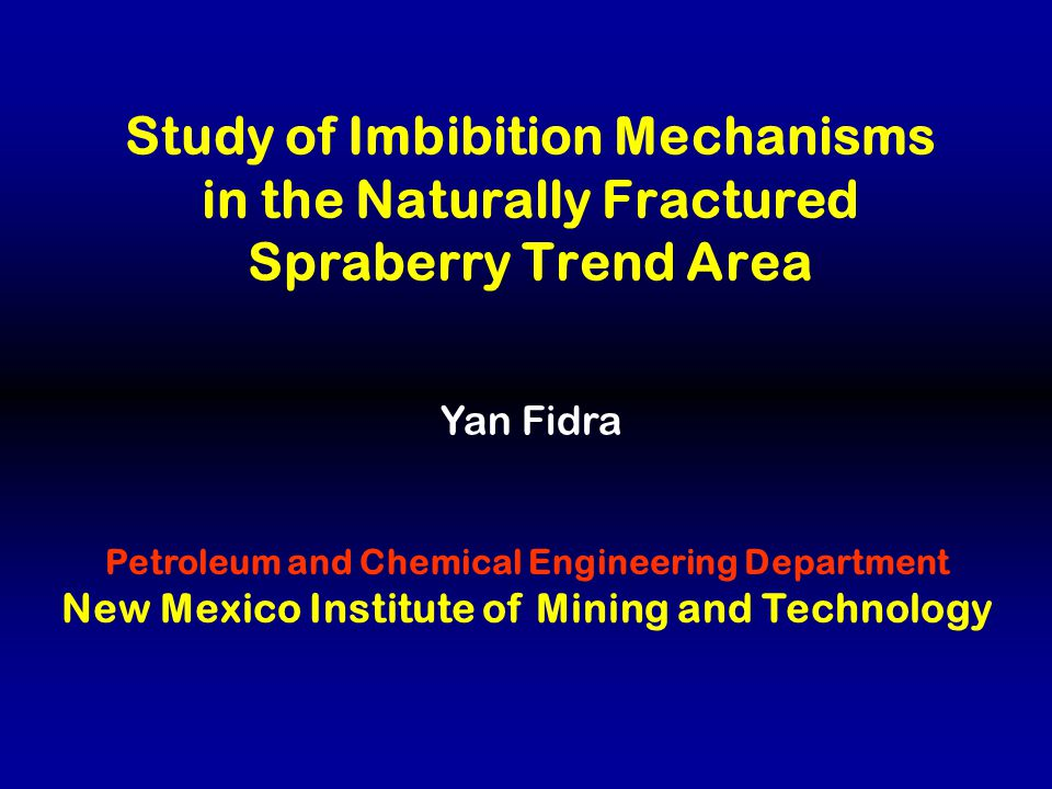 Study of Imbibition Mechanisms in the Naturally Fractured Spraberry Trend Area Yan Fidra Petroleum and Chemical Engineering Department New Mexico Institute of Mining and Technology