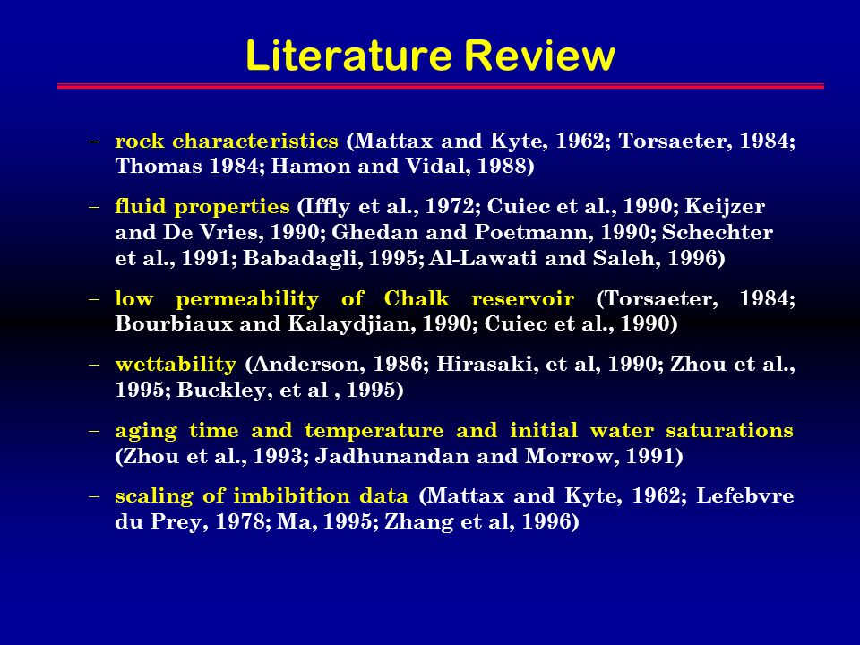 Literature Review  rock characteristics (Mattax and Kyte, 1962; Torsaeter, 1984; Thomas 1984; Hamon and Vidal, 1988)  fluid properties (Iffly et al., 1972; Cuiec et al., 1990; Keijzer and De Vries, 1990; Ghedan and Poetmann, 1990; Schechter et al., 1991; Babadagli, 1995; Al-Lawati and Saleh, 1996)  low permeability of Chalk reservoir (Torsaeter, 1984; Bourbiaux and Kalaydjian, 1990; Cuiec et al., 1990)  wettability (Anderson, 1986; Hirasaki, et al, 1990; Zhou et al., 1995; Buckley, et al, 1995)  aging time and temperature and initial water saturations (Zhou et al., 1993; Jadhunandan and Morrow, 1991)  scaling of imbibition data (Mattax and Kyte, 1962; Lefebvre du Prey, 1978; Ma, 1995; Zhang et al, 1996)