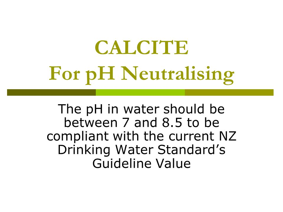 CALCITE For pH Neutralising The pH in water should be between 7 and 8.5 to be compliant with the current NZ Drinking Water Standard's Guideline Value