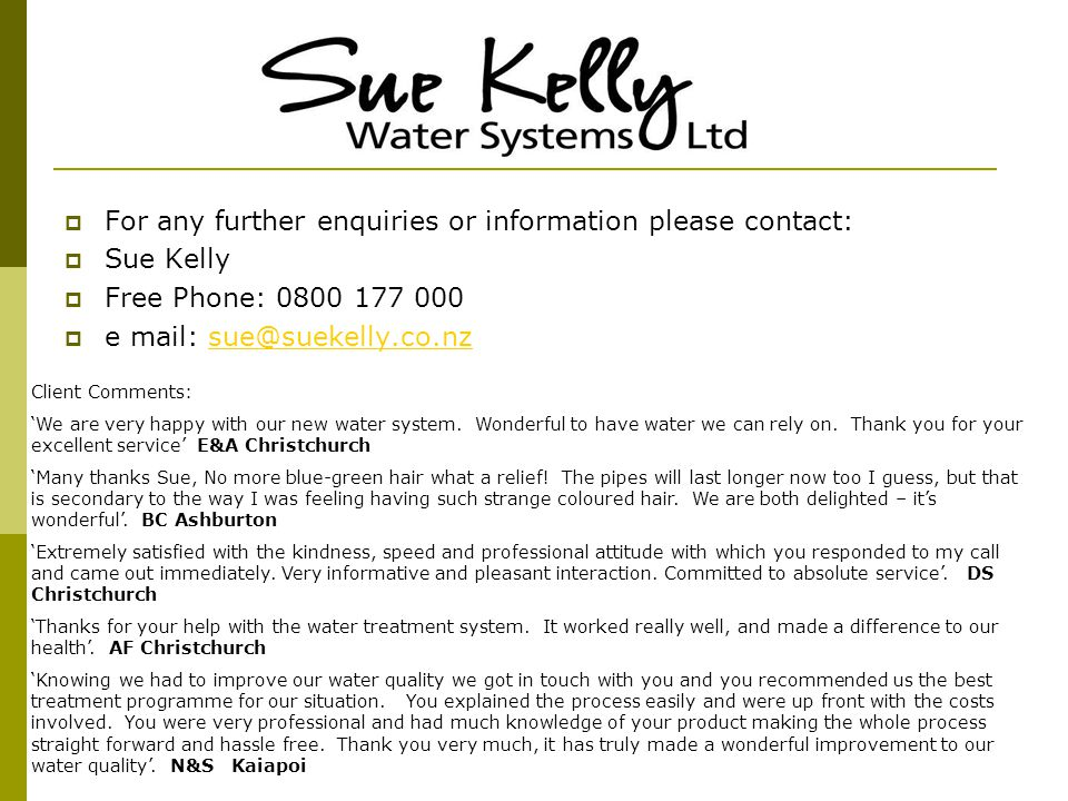  For any further enquiries or information please contact:  Sue Kelly  Free Phone: 0800 177 000  e mail: sue@suekelly.co.nzsue@suekelly.co.nz Client Comments: 'We are very happy with our new water system.