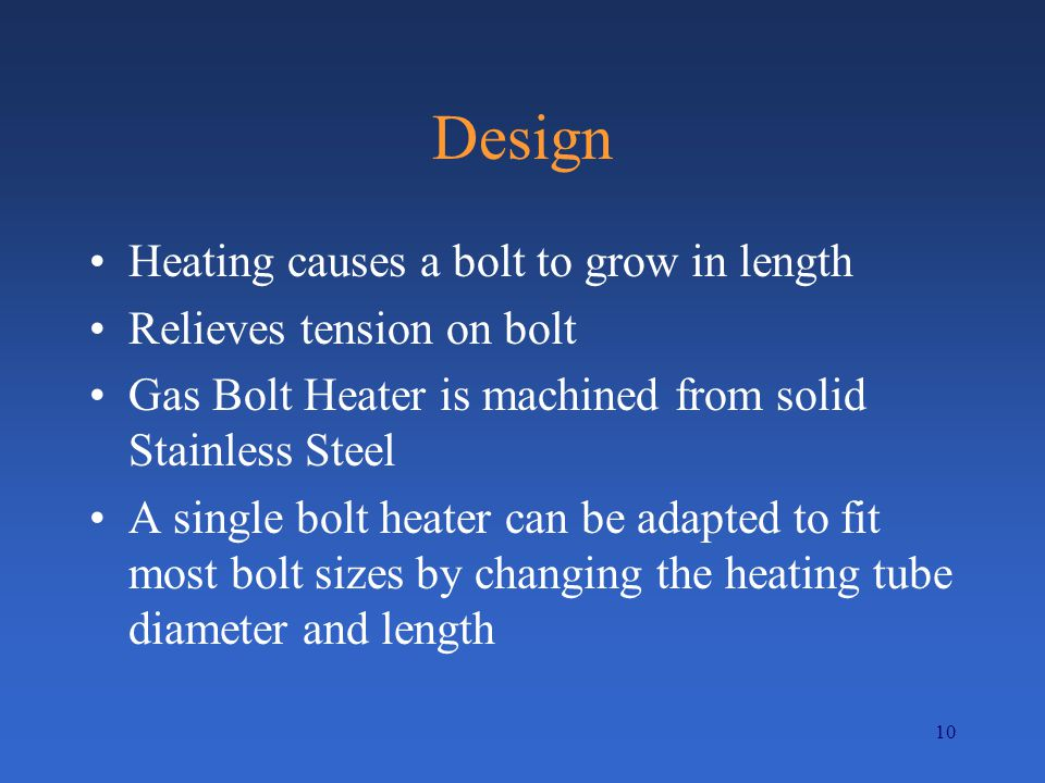 10 Design Heating causes a bolt to grow in length Relieves tension on bolt Gas Bolt Heater is machined from solid Stainless Steel A single bolt heater can be adapted to fit most bolt sizes by changing the heating tube diameter and length