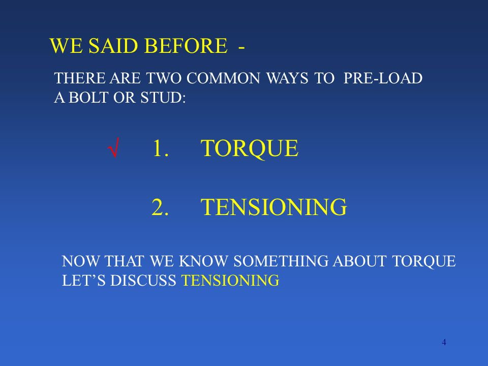 4 WE SAID BEFORE - THERE ARE TWO COMMON WAYS TO PRE-LOAD A BOLT OR STUD: 1.TORQUE 2.TENSIONING  NOW THAT WE KNOW SOMETHING ABOUT TORQUE LET'S DISCUSS TENSIONING