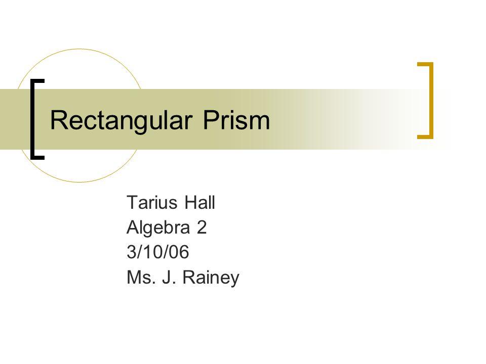Rectangular Prism Tarius Hall Algebra 2 3/10/06 Ms. J. Rainey