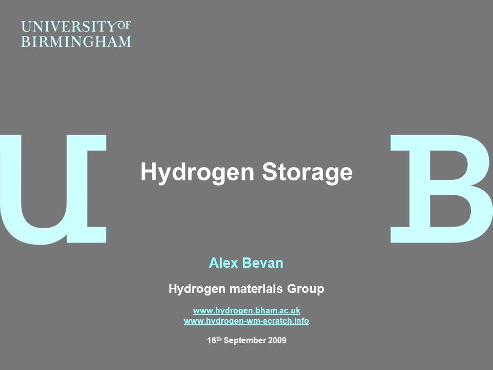 Alex Bevan Hydrogen materials Group www.hydrogen.bham.ac.uk www.hydrogen-wm-scratch.info 16 th September 2009 Hydrogen Storage