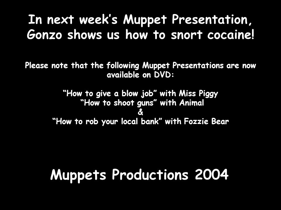 In next week's Muppet Presentation, Gonzo shows us how to snort cocaine.