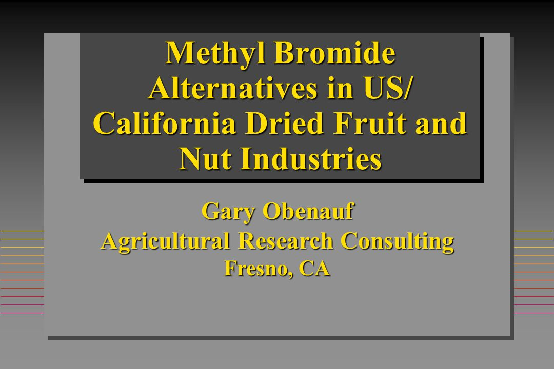 Methyl Bromide Alternatives in US/ California Dried Fruit and Nut Industries Gary Obenauf Agricultural Research Consulting Fresno, CA